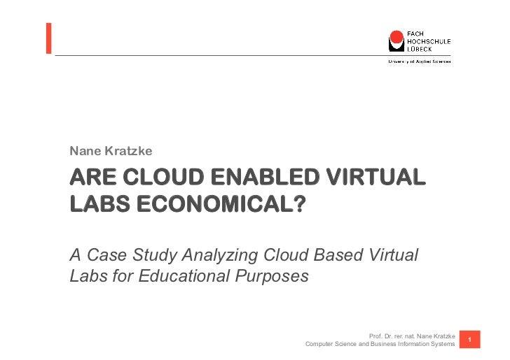 Nane KratzkeARE CLOUD ENABLED VIRTUALLABS ECONOMICAL?A Case Study Analyzing Cloud Based VirtualLabs for Educational Purpos...