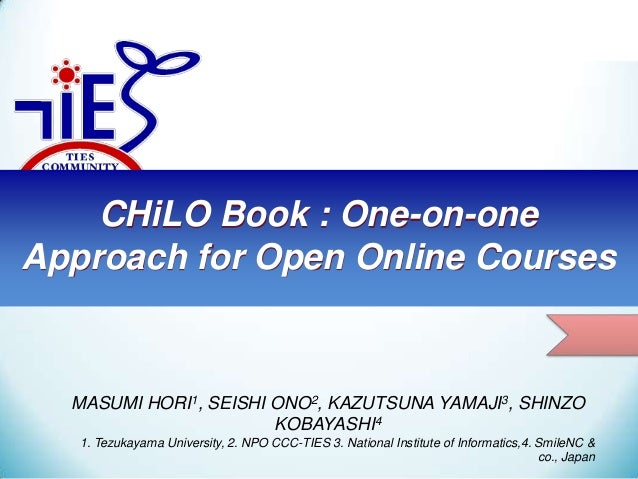 CHiLO Book : One-on-one Approach for Open Online Courses MASUMI HORI1, SEISHI ONO2, KAZUTSUNA YAMAJI3, SHINZO KOBAYASHI4 1...