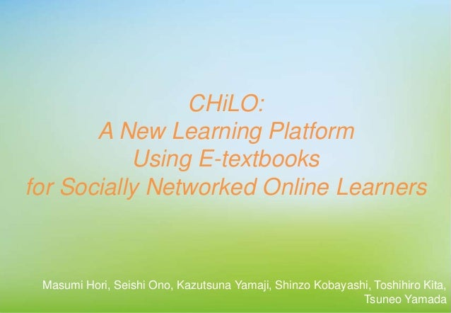 CHiLO: A New Learning Platform Using E-textbooks for Socially Networked Online Learners Masumi Hori, Seishi Ono, Kazutsuna...