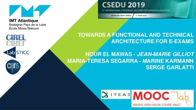 TOWARDS A FUNCTIONAL AND TECHNICAL ARCHITECTURE FOR E-EXAMS NOUR EL MAWAS - JEAN-MARIE GILLIOT MARIA-TERESA SEGARRA - MARI...
