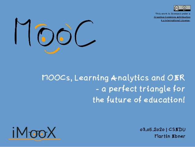 MOOCs, Learning Analytics and OER - a perfect triangle for the future of education! 03.05.2020 | CSEDU Martin Ebner This w...