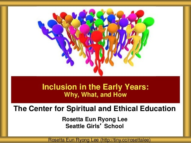 The Center for Spiritual and Ethical Education Rosetta Eun Ryong Lee Seattle Girls' School Inclusion in the Early Years: W...
