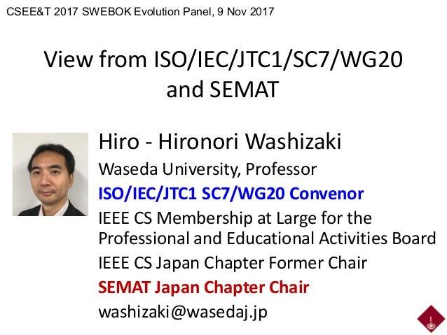 View from ISO/IEC/JTC1/SC7/WG20 and SEMAT Hiro - Hironori Washizaki Waseda University, Professor ISO/IEC/JTC1 SC7/WG20 Con...