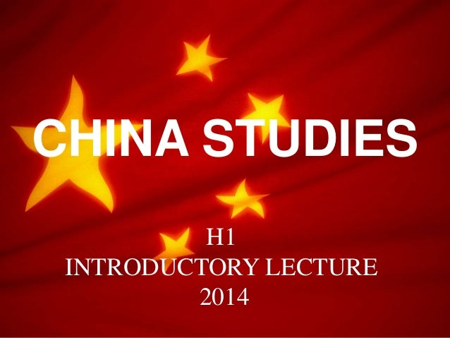 CHINA STUDIES H1 INTRODUCTORY LECTURE 2014