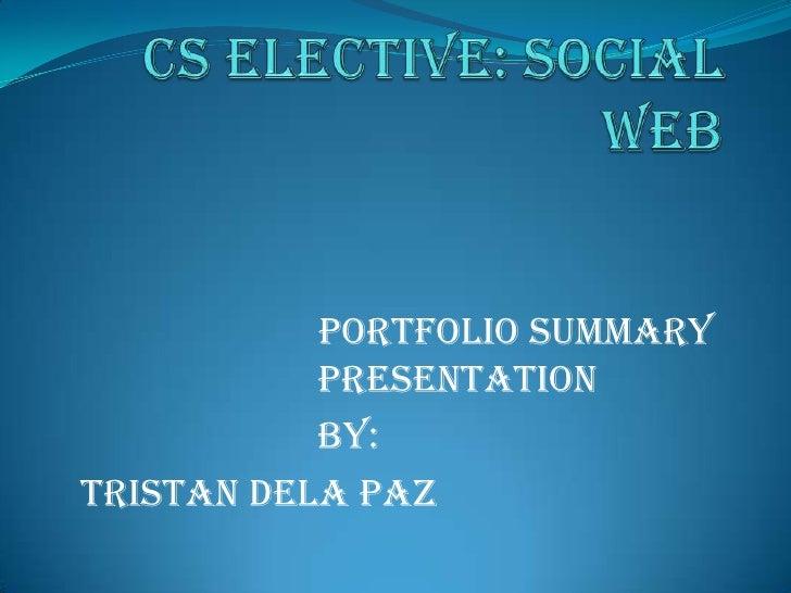 CS ELECTIVE: SOCIAL WEB<br />Portfolio Summary Presentation<br />By:<br />Tristan dela Paz<br />