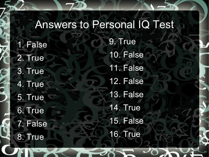 Answers to Personal IQ Test 1. False 2. True 3. True 4. True 5. True 6. True 7. False 8. True <ul>9. True 10. False 11. Fa...