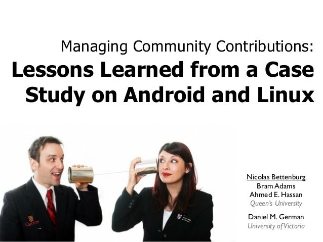 Managing Community Contributions: Lessons Learned from a Case Study on Android and Linux Nicolas Bettenburg Bram Adams Ahm...