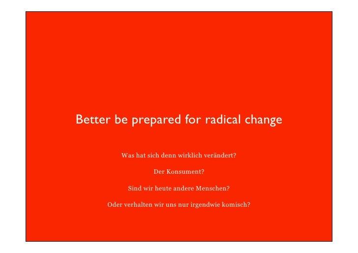 Better be prepared for radical change           Was hat sich denn wirklich verändert?                     Der Konsument?  ...