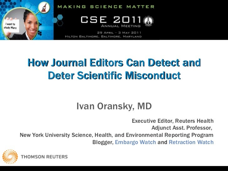 How Journal Editors Can Detect and Deter Scientific Misconduct Ivan Oransky, MD Executive Editor, Reuters Health Adjunct A...