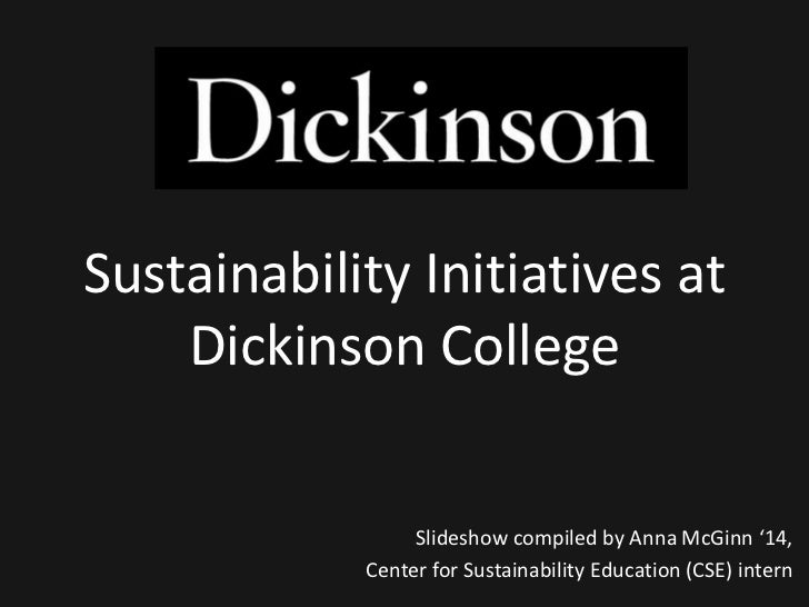Sustainability Initiatives at    Dickinson College                 Slideshow compiled by Anna McGinn '14,            Cente...