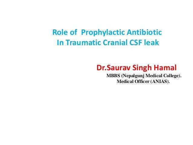 Role of Prophylactic Antibiotic In Traumatic Cranial CSF leak Dr.Saurav Singh Hamal MBBS (Nepalgunj Medical College). Medi...