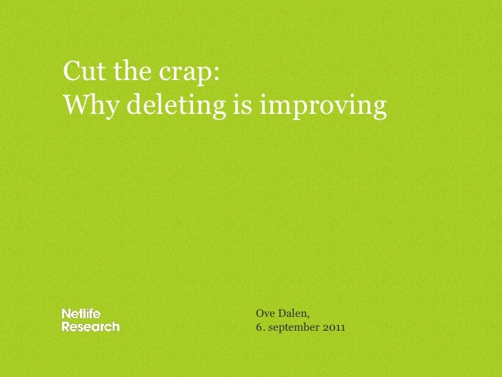 Cut the crap:Why deleting is improving              Ove Dalen,              6. september 2011