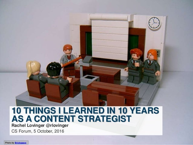 Photo by Brickspace 10 THINGS I LEARNED IN 10 YEARS AS A CONTENT STRATEGIST Rachel Lovinger @rlovinger CS Forum, 5 October...