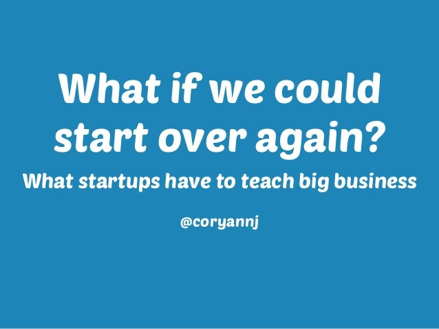 What if we could start over again? What startups have to teach big business @coryannj