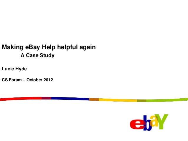 Making eBay Help helpful again        A Case StudyLucie HydeCS Forum – October 2012