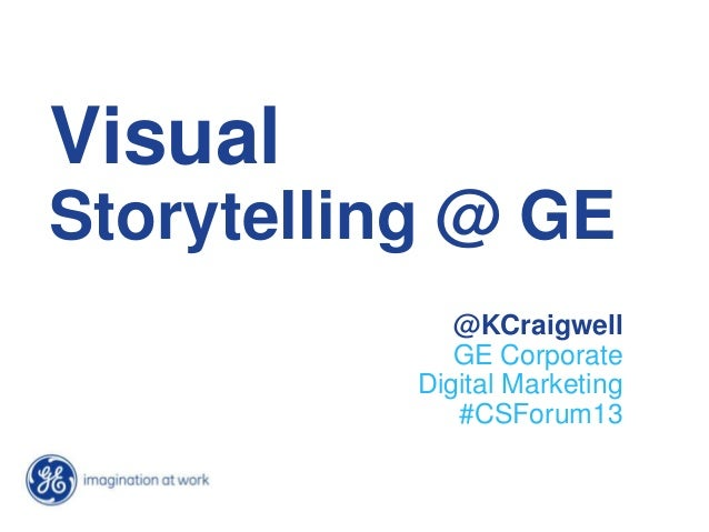 Visual Storytelling @ GE @KCraigwell GE Corporate Digital Marketing #CSForum13