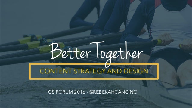 CONTENT STRATEGY AND DESIGN Better Together CS FORUM 2016 - @REBEKAHCANCINO