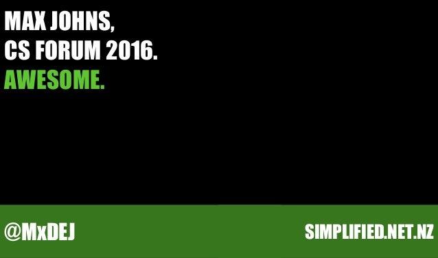 MAX JOHNS, CS FORUM 2016. AWESOME. SIMPLIFIED.NET.NZ@MxDEJ