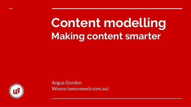 Content modelling Making content smarter Angus Gordon Weave (weaveweb.com.au)