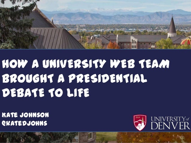 How a University madeHOW a debate come toTEAM    A UNIVERSITY WEB lifeBROUGHT A PRESIDENTIAL             Kate JohnsonDEBAT...