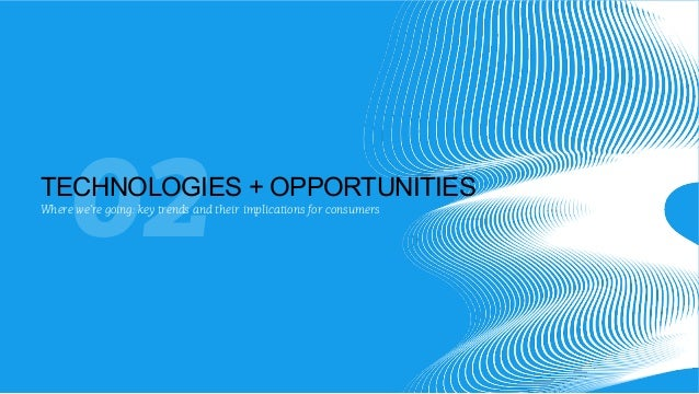 02  TECHNOLOGIES + OPPORTUNITIES Where we're going: key trends and their implications for consumers