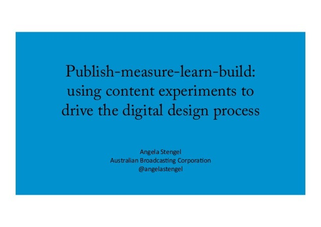 Publish-measure-learn-build: using content experiments to drive the digital design process Angela	   Stengel	    Australia...