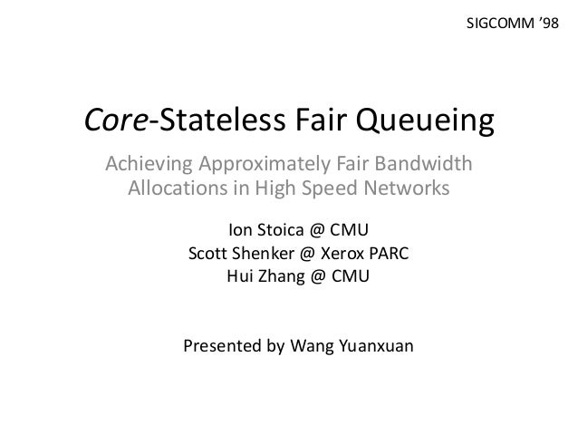 Core-Stateless Fair Queueing Achieving Approximately Fair Bandwidth Allocations in High Speed Networks Ion Stoica @ CMU Sc...
