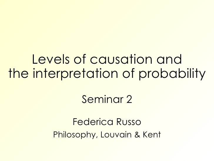 Levels of causation and the interpretation of probability Seminar 2 Federica Russo Philosophy, Louvain & Kent