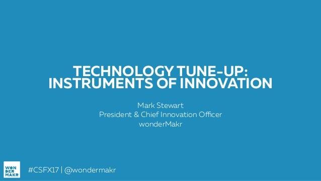 #CSFX17   @wondermakr TECHNOLOGY TUNE-UP: INSTRUMENTS OF INNOVATION Mark Stewart President & Chief Innovation Officer wond...