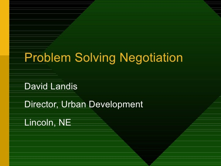 Problem Solving Negotiation David Landis Director, Urban Development Lincoln, NE