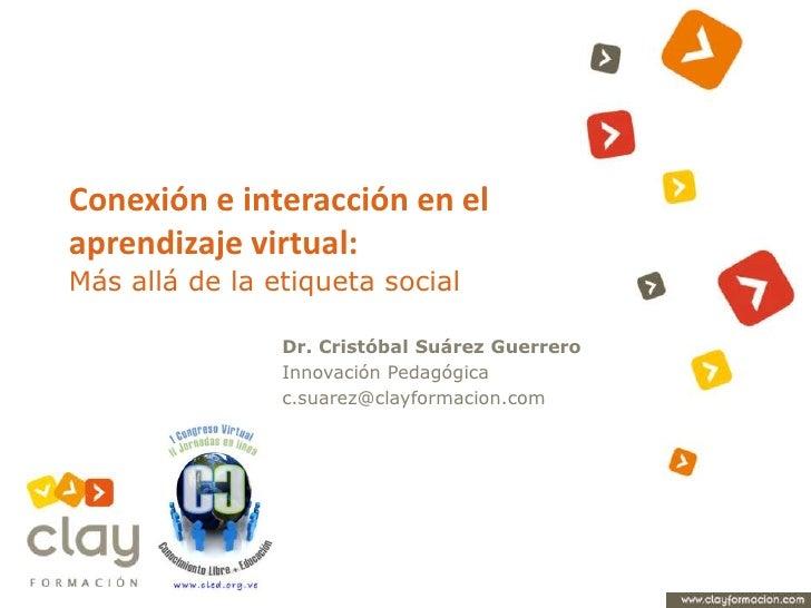 Conexión e interacción en el aprendizaje virtual: Más allá de la etiqueta social<br />Dr. Cristóbal Suárez Guerrero<br />I...