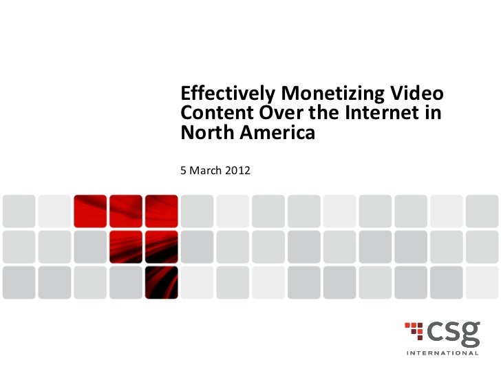 Effectively Monetizing Video    Content Over the Internet in    North America    5 March 20121                  © 2011 CSG...