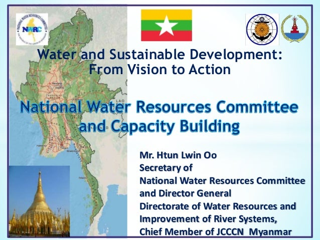 Water and Sustainable Development: From Vision to Action Mr. Htun Lwin Oo Secretary of National Water Resources Committee ...