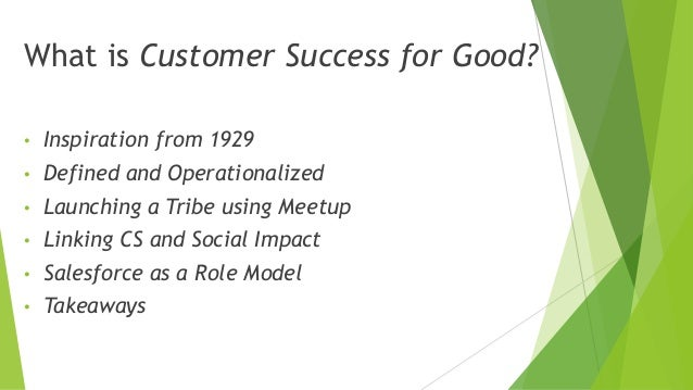 What is Customer Success for Good? • Inspiration from 1929 • Defined and Operationalized • Launching a Tribe using Meetup ...