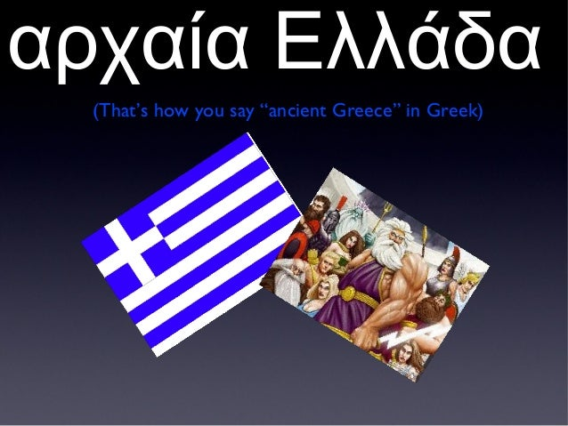 "αρχαία Ελλάδα(That's how you say ""ancient Greece"" in Greek)"
