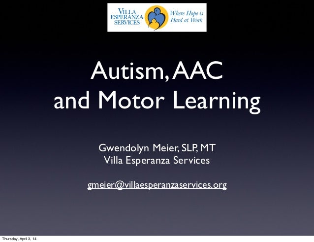 Autism,AAC and Motor Learning Gwendolyn Meier, SLP, MT Villa Esperanza Services gmeier@villaesperanzaservices.org Thursday...