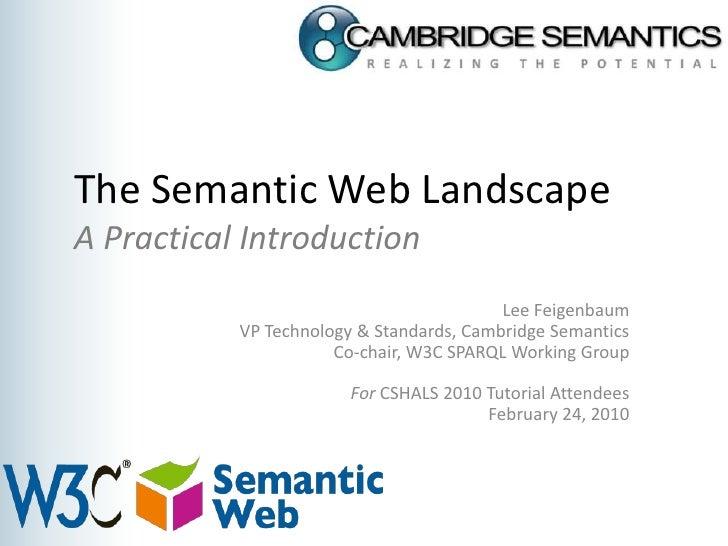 The Semantic Web LandscapeA Practical Introduction<br />Lee Feigenbaum<br />VP Technology & Standards, Cambridge Semantics...