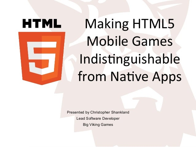 Making	   HTML5	    Mobile	   Games	    Indis5nguishable	    from	   Na5ve	   Apps	    Presented by Christopher Shankland ...