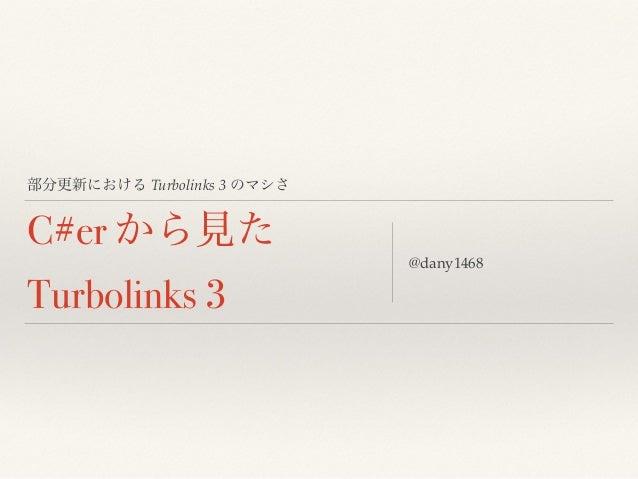 部分更新における Turbolinks 3 のマシさ C#er から見た Turbolinks 3 @dany1468