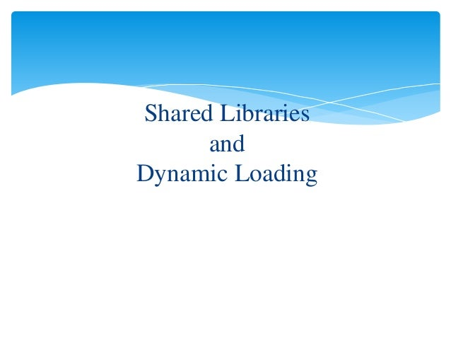 Shared Libraries and Dynamic Loading