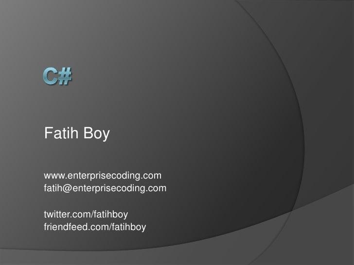 C#<br />Fatih Boy<br />www.enterprisecoding.com<br />fatih@enterprisecoding.com<br />twitter.com/fatihboy<br />friendfeed....