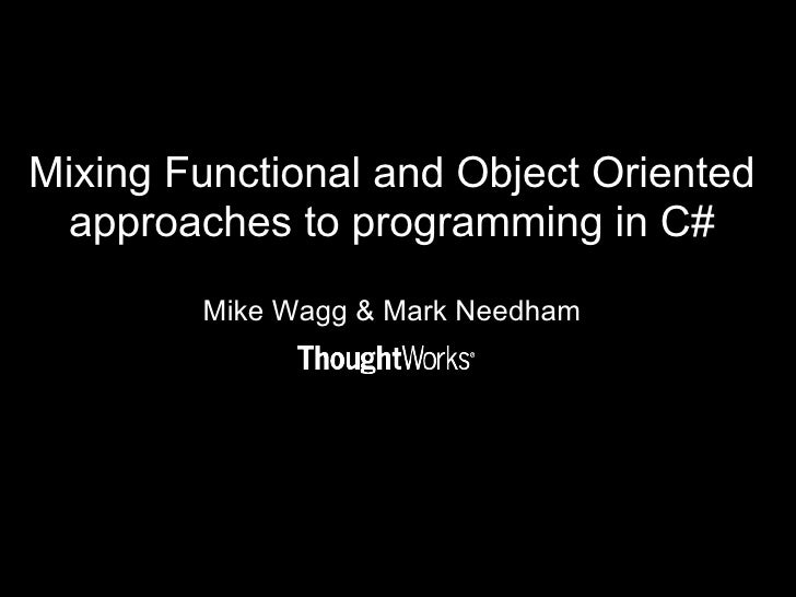 Mixing Functional and Object Oriented approaches to programming in C# Mike Wagg & Mark Needham
