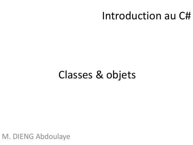 Classes & objets  M. DIENG Abdoulaye  Introduction au C#