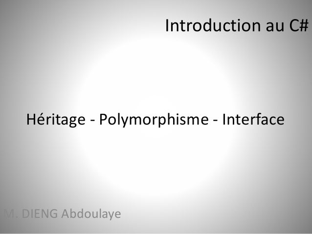 Introduction au C#  Héritage - Polymorphisme - Interface  M. DIENG Abdoulaye