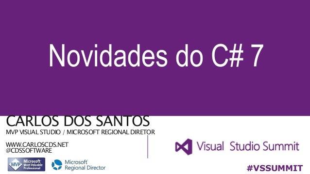 CARLOS DOS SANTOS MVP VISUAL STUDIO / MICROSOFT REGIONAL DIRETOR WWW.CARLOSCDS.NET @CDSSOFTWARE Novidades do C# 7 #VSSUMMIT