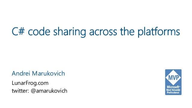 C# code sharing across the platforms Andrei Marukovich LunarFrog.com twitter: @amarukovich