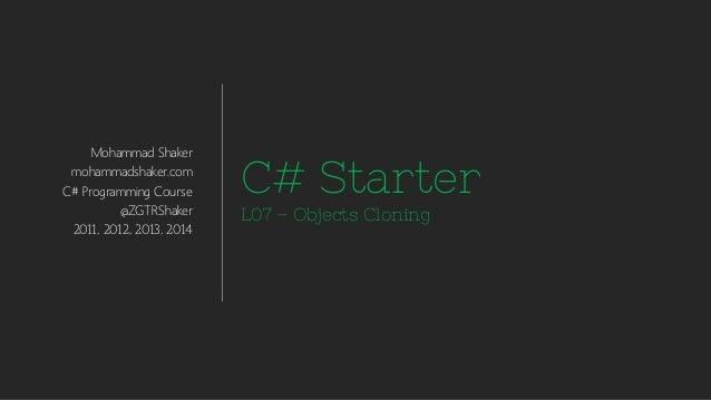 Mohammad Shaker mohammadshaker.com C# Programming Course @ZGTRShaker 2011, 2012, 2013, 2014 C# Starter L07 – Objects Cloni...