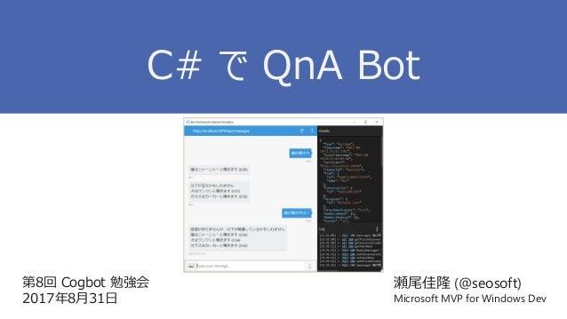 第8回 Cogbot 勉強会 2017年8月31日 瀬尾佳隆 (@seosoft) Microsoft MVP for Windows Dev C# で QnA Bot