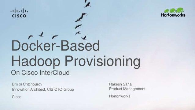 Docker-Based Hadoop Provisioning On Cisco InterCloud Innovation Architect, CIS CTO Group Cisco Dmitri Chtchourov Rakesh Sa...