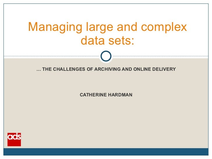 Managing large and complex data sets: …  THE CHALLENGES OF ARCHIVING AND ONLINE DELIVERY CATHERINE HARDMAN